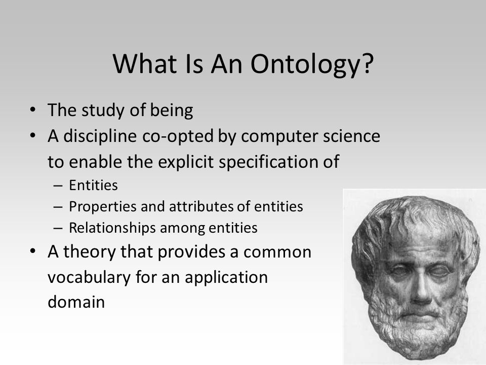 What Is An Ontology? The study of being A discipline co-opted by computer science to enable the explicit specification of – Entities – Properties and