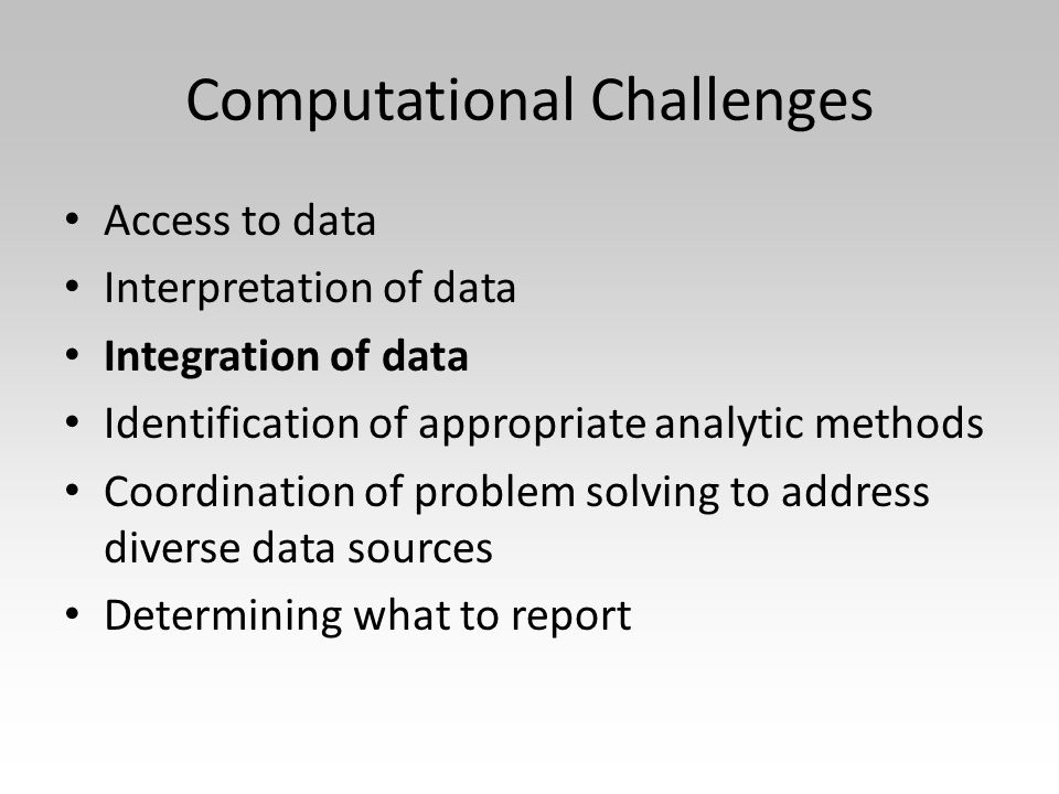 Computational Challenges Access to data Interpretation of data Integration of data Identification of appropriate analytic methods Coordination of problem solving to address diverse data sources Determining what to report