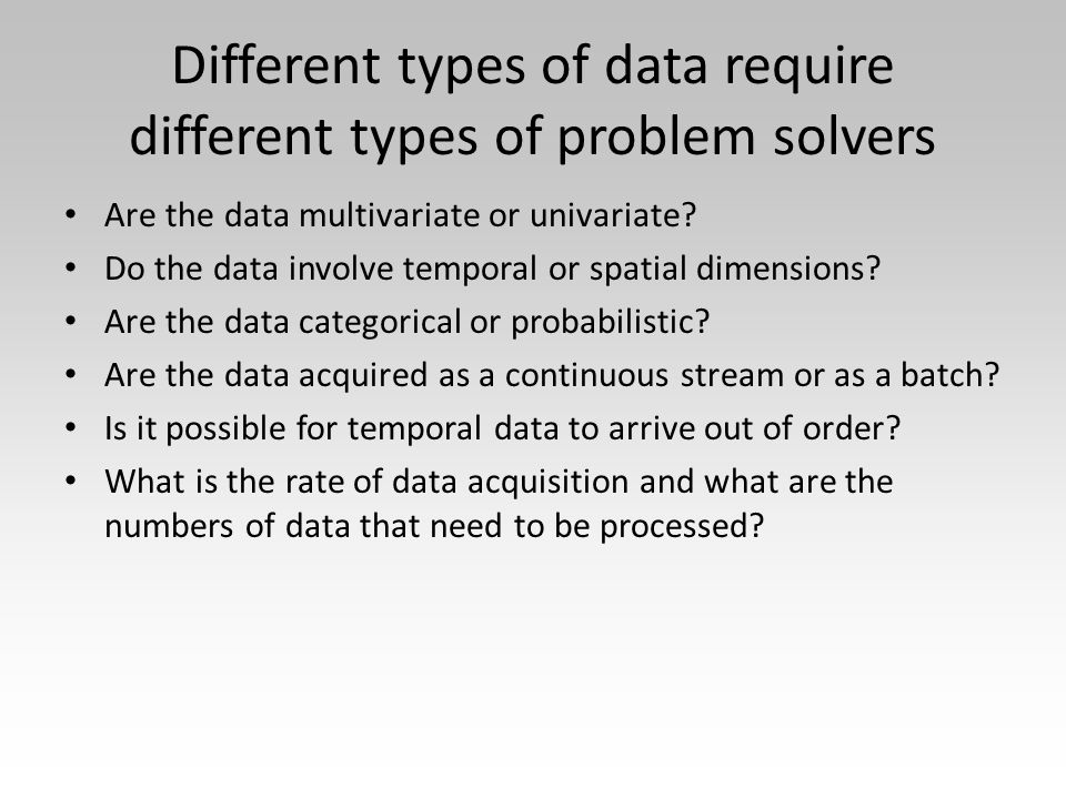 Different types of data require different types of problem solvers Are the data multivariate or univariate.