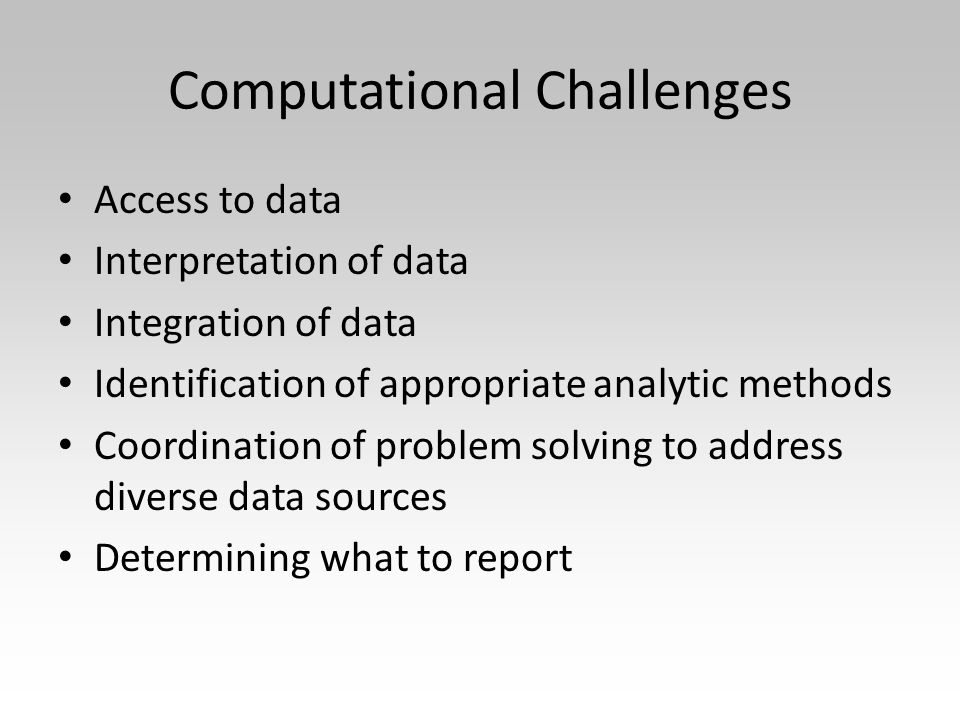 Computational Challenges Access to data Interpretation of data Integration of data Identification of appropriate analytic methods Coordination of prob