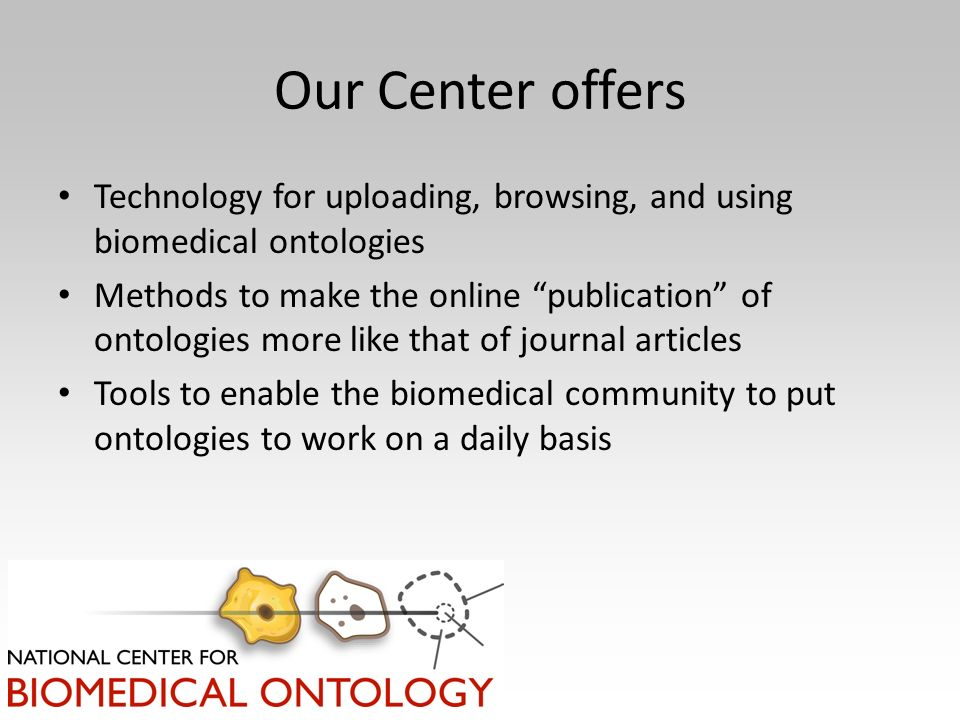 Our Center offers Technology for uploading, browsing, and using biomedical ontologies Methods to make the online publication of ontologies more like that of journal articles Tools to enable the biomedical community to put ontologies to work on a daily basis