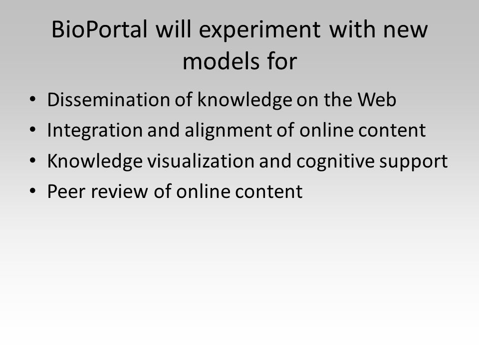 BioPortal will experiment with new models for Dissemination of knowledge on the Web Integration and alignment of online content Knowledge visualization and cognitive support Peer review of online content