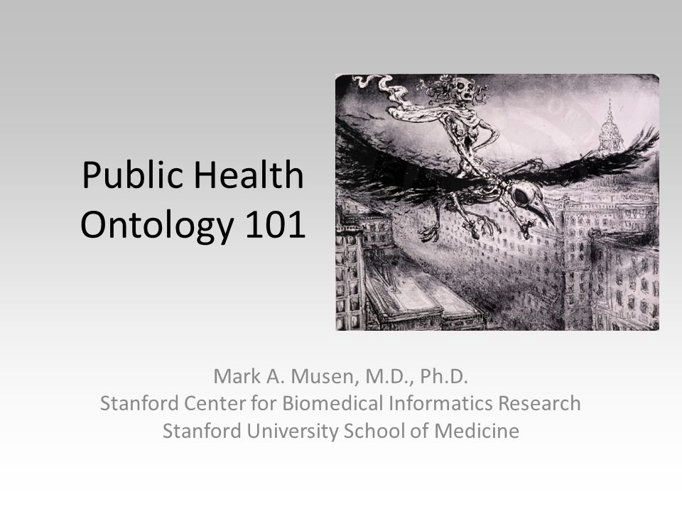 Public Health Ontology 101 Mark A. Musen, M.D., Ph.D. Stanford Center for Biomedical Informatics Research Stanford University School of Medicine Die S