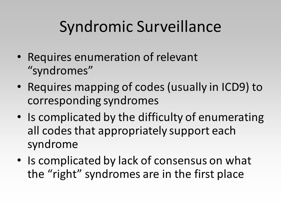 Syndromic Surveillance Requires enumeration of relevant syndromes Requires mapping of codes (usually in ICD9) to corresponding syndromes Is complicated by the difficulty of enumerating all codes that appropriately support each syndrome Is complicated by lack of consensus on what the right syndromes are in the first place