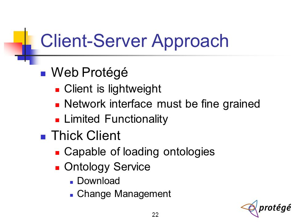 22 Client-Server Approach Web Protégé Client is lightweight Network interface must be fine grained Limited Functionality Thick Client Capable of loading ontologies Ontology Service Download Change Management