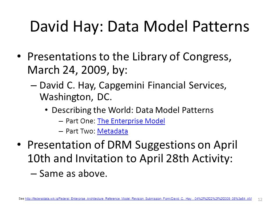 12 David Hay: Data Model Patterns Presentations to the Library of Congress, March 24, 2009, by: – David C. Hay, Capgemini Financial Services, Washingt
