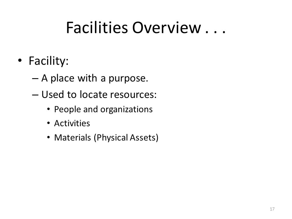17 Facilities Overview... Facility: – A place with a purpose. – Used to locate resources: People and organizations Activities Materials (Physical Asse