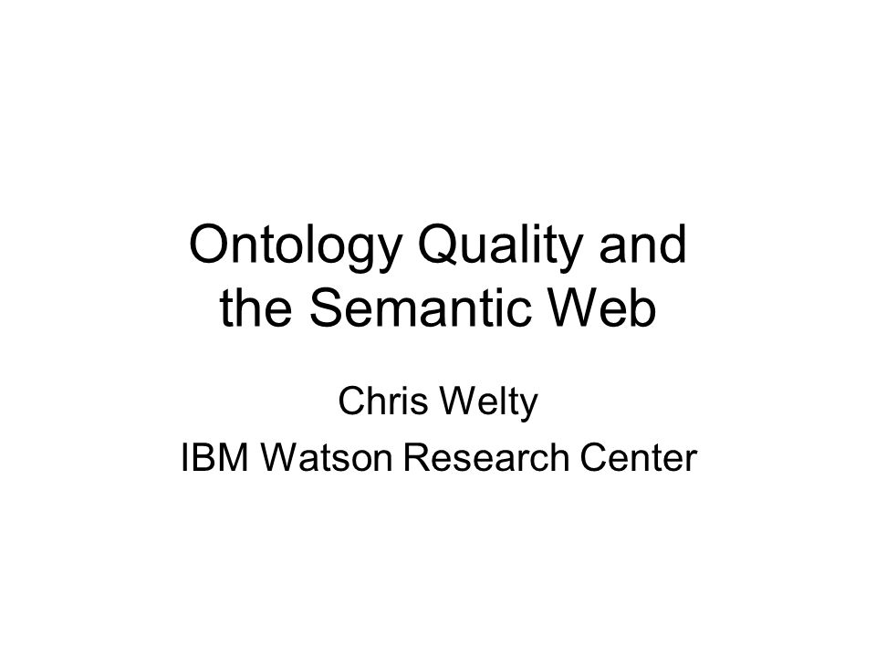 Ontology Quality and the Semantic Web Chris Welty IBM Watson Research Center