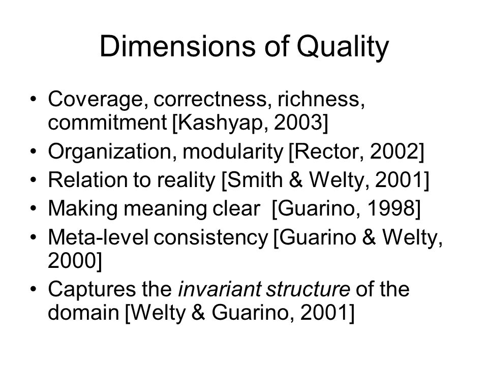 Dimensions of Quality Coverage, correctness, richness, commitment [Kashyap, 2003] Organization, modularity [Rector, 2002] Relation to reality [Smith & Welty, 2001] Making meaning clear [Guarino, 1998] Meta-level consistency [Guarino & Welty, 2000] Captures the invariant structure of the domain [Welty & Guarino, 2001]