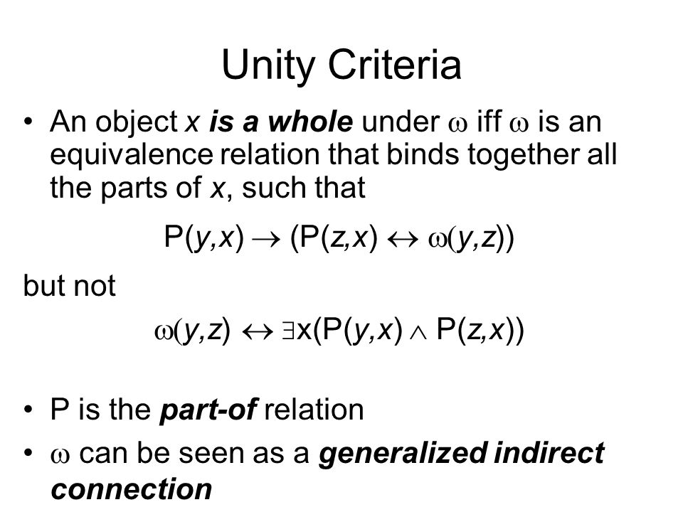 Unity Criteria An object x is a whole under iff is an equivalence relation that binds together all the parts of x, such that P(y,x) (P(z,x) y,z)) but not y,z) x(P(y,x) P(z,x)) P is the part-of relation can be seen as a generalized indirect connection