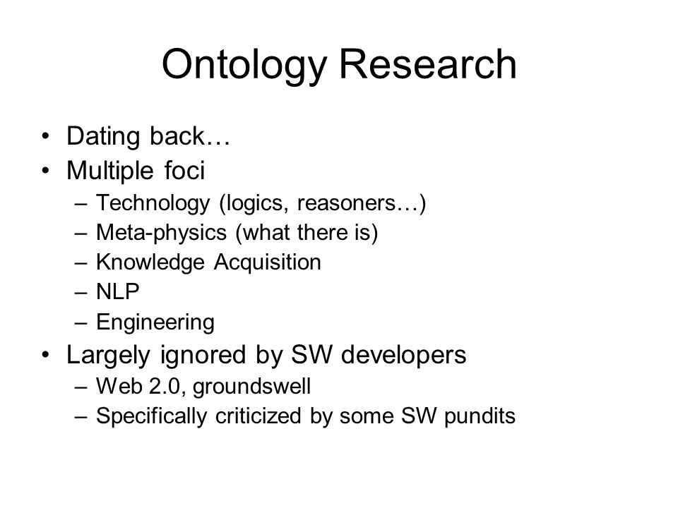 Ontology Research Dating back… Multiple foci –Technology (logics, reasoners…) –Meta-physics (what there is) –Knowledge Acquisition –NLP –Engineering Largely ignored by SW developers –Web 2.0, groundswell –Specifically criticized by some SW pundits