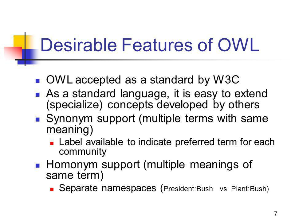 7 Desirable Features of OWL OWL accepted as a standard by W3C As a standard language, it is easy to extend (specialize) concepts developed by others Synonym support (multiple terms with same meaning) Label available to indicate preferred term for each community Homonym support (multiple meanings of same term) Separate namespaces ( President:Bush vs Plant:Bush)