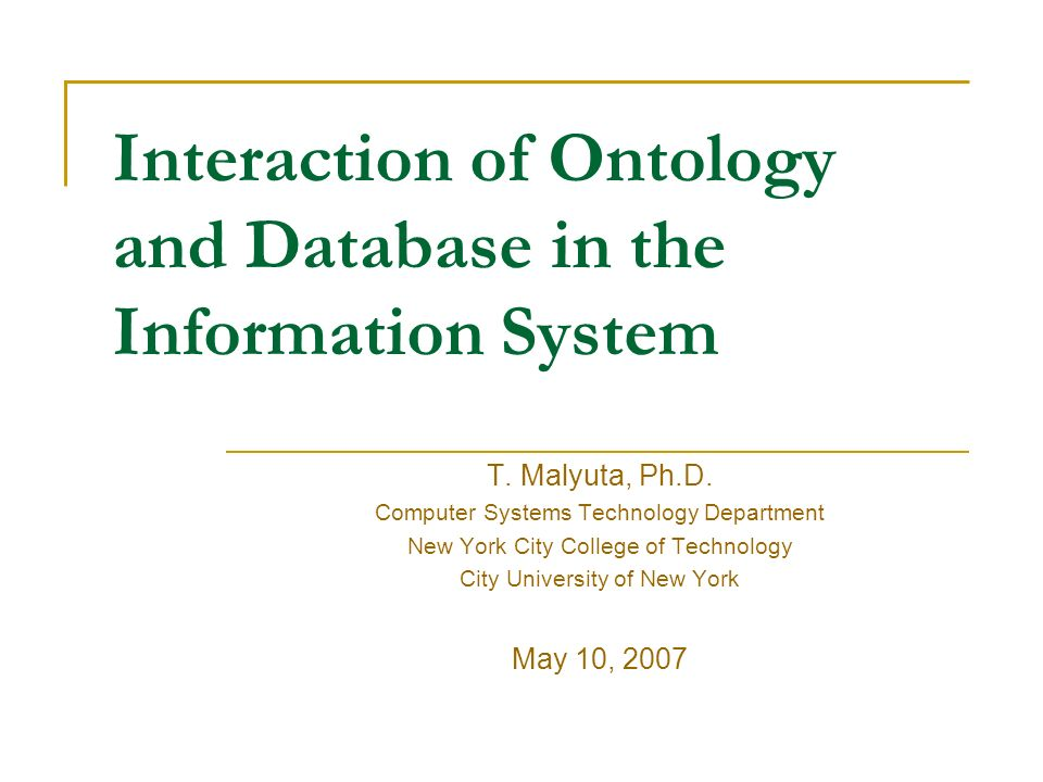 Interaction of Ontology and Database in the Information System T. Malyuta, Ph.D. Computer Systems Technology Department New York City College of Techn