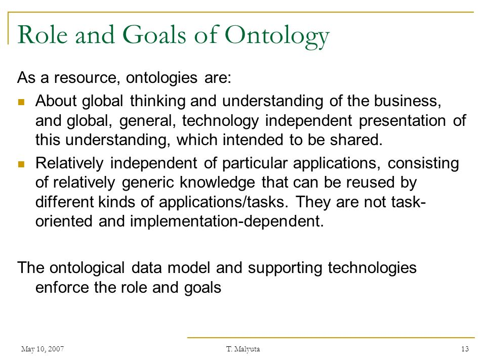 May 10, 2007T. Malyuta 13 Role and Goals of Ontology As a resource, ontologies are: About global thinking and understanding of the business, and globa