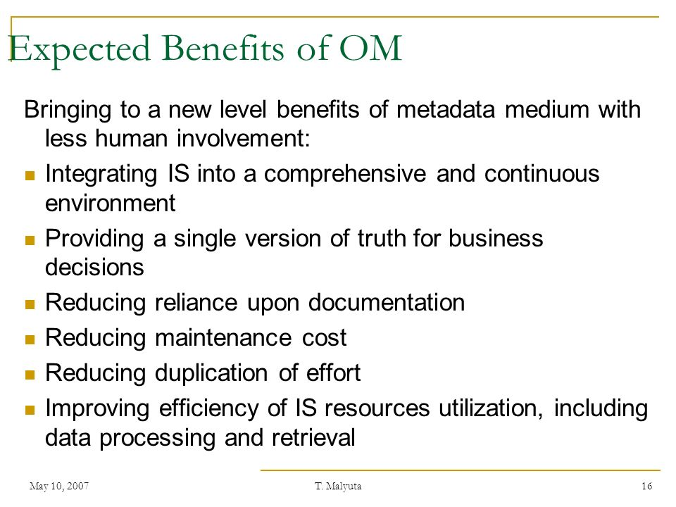 May 10, 2007T. Malyuta 16 Expected Benefits of OM Bringing to a new level benefits of metadata medium with less human involvement: Integrating IS into