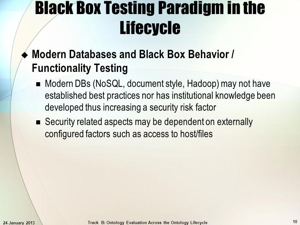 24 January 2013 Track B: Ontology Evaluation Across the Ontology Lifecycle 10 Black Box Testing Paradigm in the Lifecycle Modern Databases and Black Box Behavior / Functionality Testing Modern DBs (NoSQL, document style, Hadoop) may not have established best practices nor has institutional knowledge been developed thus increasing a security risk factor Security related aspects may be dependent on externally configured factors such as access to host/files