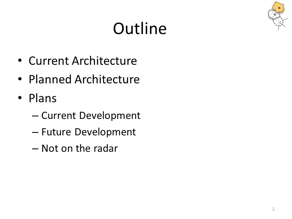 Outline Current Architecture Planned Architecture Plans – Current Development – Future Development – Not on the radar 2