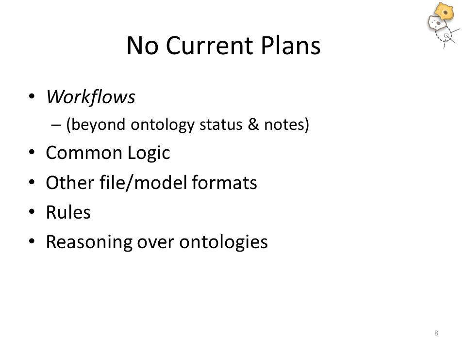 No Current Plans Workflows – (beyond ontology status & notes) Common Logic Other file/model formats Rules Reasoning over ontologies 8