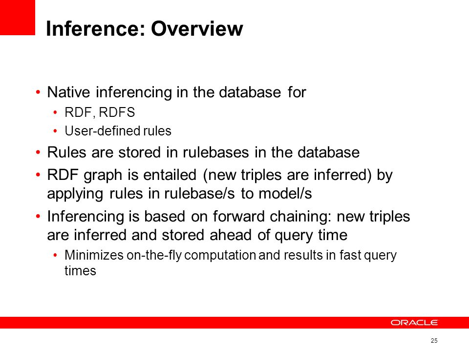 25 Inference: Overview Native inferencing in the database for RDF, RDFS User-defined rules Rules are stored in rulebases in the database RDF graph is entailed (new triples are inferred) by applying rules in rulebase/s to model/s Inferencing is based on forward chaining: new triples are inferred and stored ahead of query time Minimizes on-the-fly computation and results in fast query times