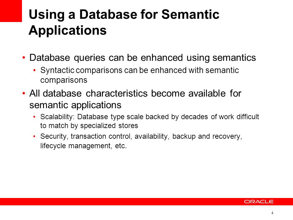 4 Using a Database for Semantic Applications Database queries can be enhanced using semantics Syntactic comparisons can be enhanced with semantic comparisons All database characteristics become available for semantic applications Scalability: Database type scale backed by decades of work difficult to match by specialized stores Security, transaction control, availability, backup and recovery, lifecycle management, etc.