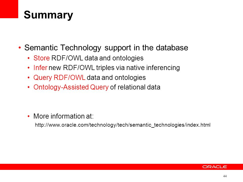 44 Summary Semantic Technology support in the database Store RDF/OWL data and ontologies Infer new RDF/OWL triples via native inferencing Query RDF/OWL data and ontologies Ontology-Assisted Query of relational data More information at: