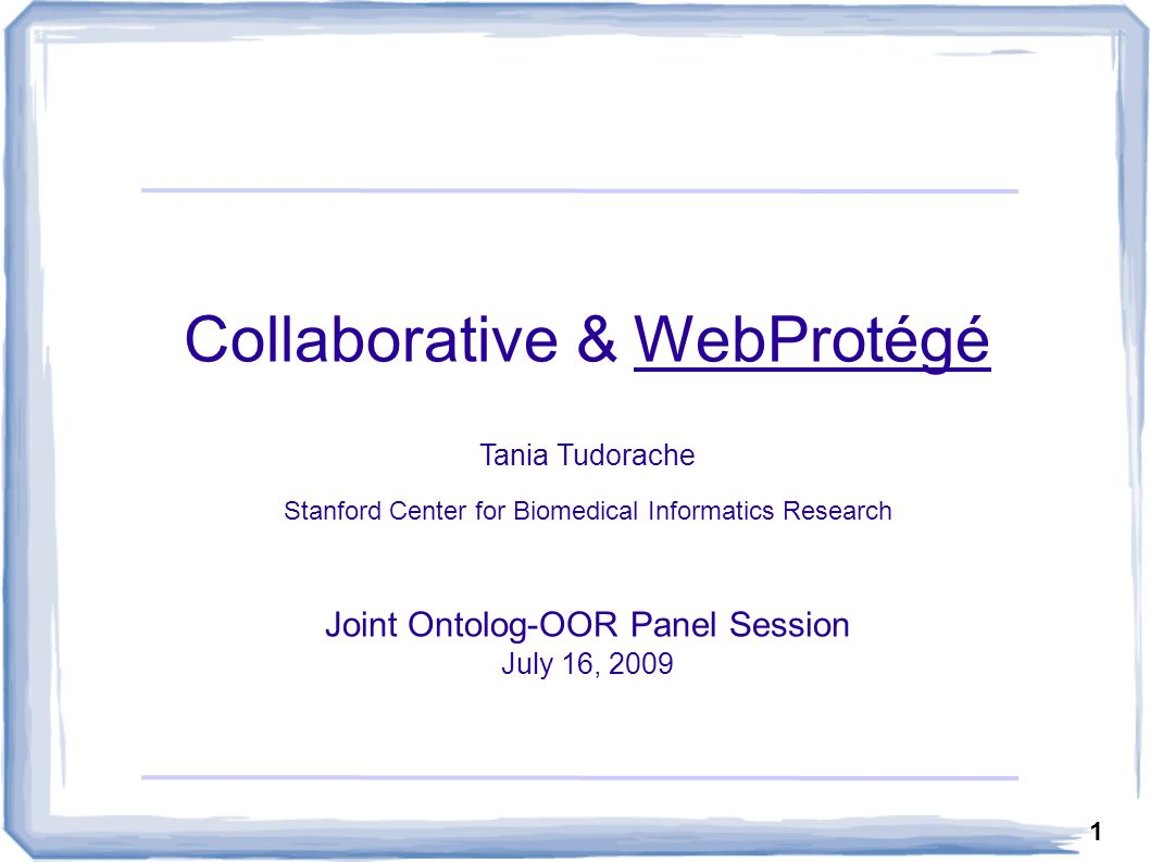 1 Collaborative & WebProtégé Tania Tudorache Stanford Center for Biomedical Informatics Research Joint Ontolog-OOR Panel Session July 16, 2009