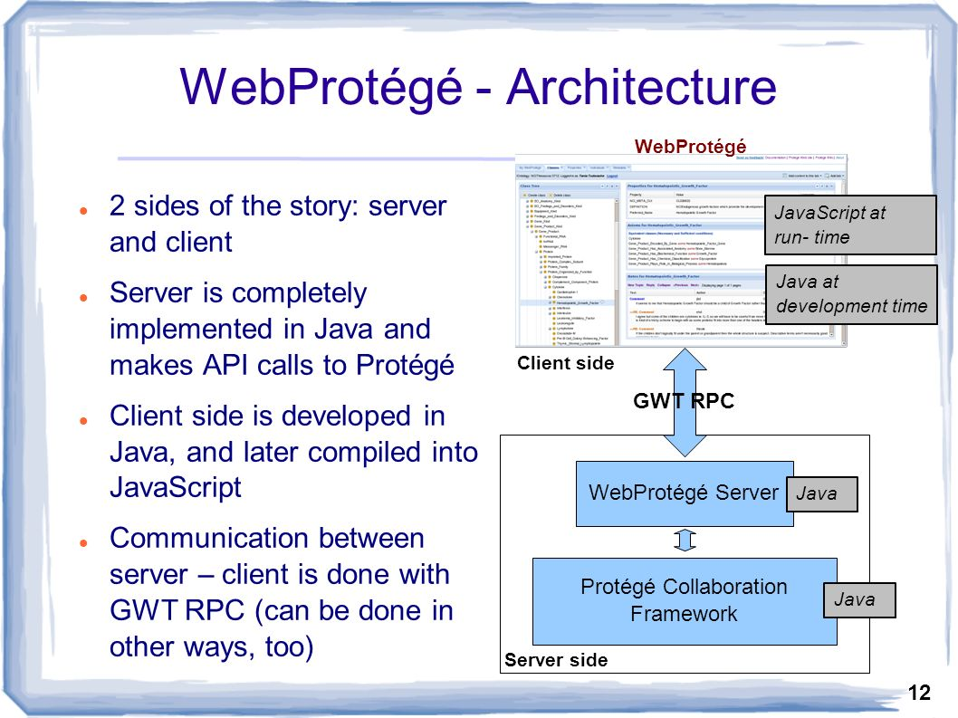 12 WebProtégé - Architecture Protégé Collaboration Framework WebProtégé WebProtégé Server GWT RPC Server side Client side Java Java at development time JavaScript at run- time 2 sides of the story: server and client Server is completely implemented in Java and makes API calls to Protégé Client side is developed in Java, and later compiled into JavaScript Communication between server – client is done with GWT RPC (can be done in other ways, too)