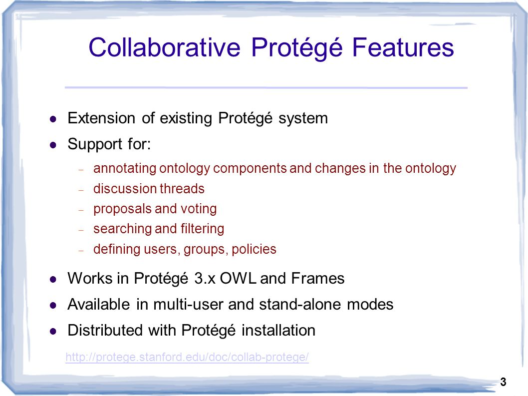 3 Collaborative Protégé Features Extension of existing Protégé system Support for: annotating ontology components and changes in the ontology discussion threads proposals and voting searching and filtering defining users, groups, policies Works in Protégé 3.x OWL and Frames Available in multi-user and stand-alone modes Distributed with Protégé installation http://protege.stanford.edu/doc/collab-protege/