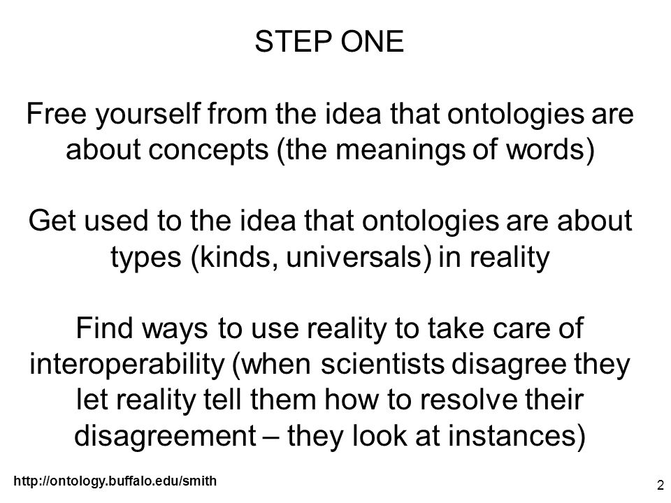 http://ontology.buffalo.edu/smith 2 STEP ONE Free yourself from the idea that ontologies are about concepts (the meanings of words) Get used to the id