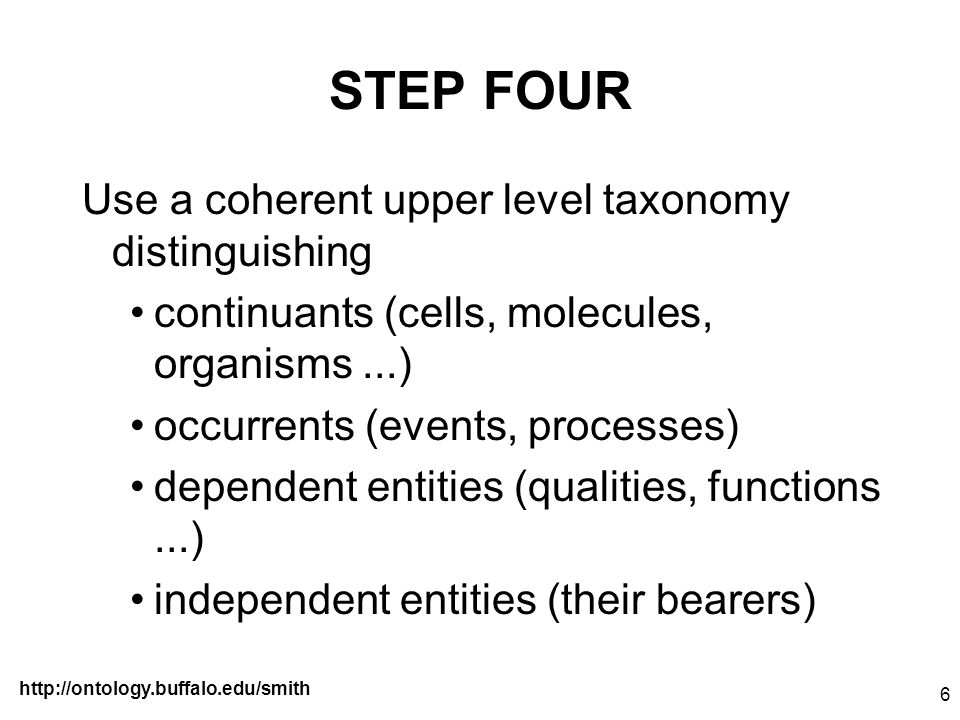 http://ontology.buffalo.edu/smith 6 STEP FOUR Use a coherent upper level taxonomy distinguishing continuants (cells, molecules, organisms...) occurren