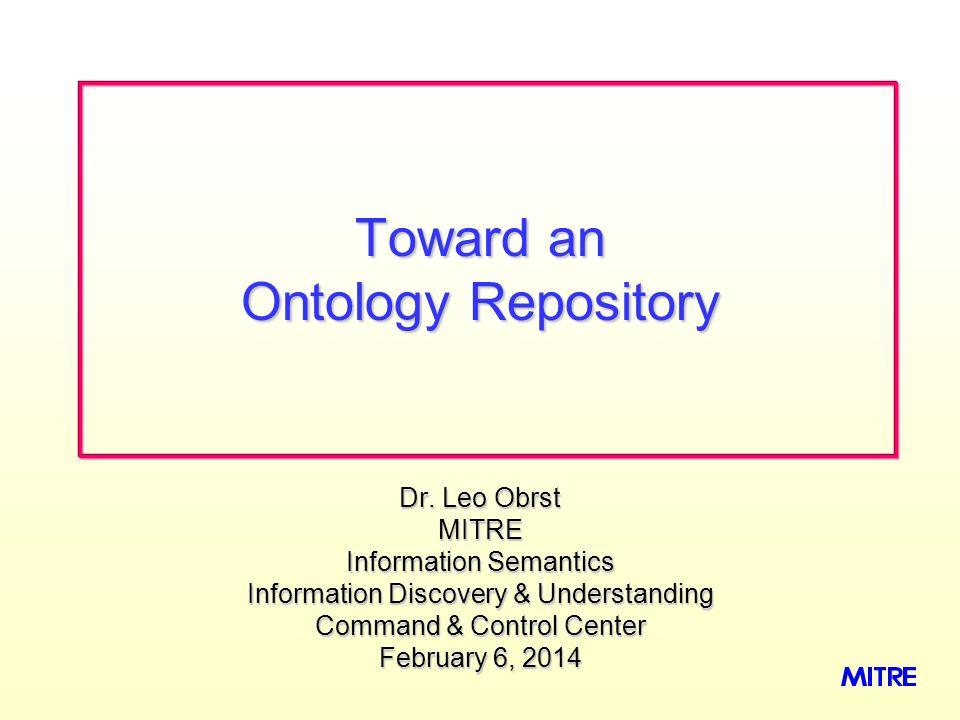 Dr. Leo Obrst MITRE Information Semantics Information Discovery & Understanding Command & Control Center February 6, 2014February 6, 2014February 6, 2