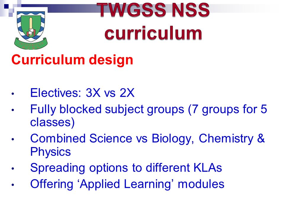 Curriculum design Electives: 3X vs 2X Fully blocked subject groups (7 groups for 5 classes) Combined Science vs Biology, Chemistry & Physics Spreading options to different KLAs Offering Applied Learning modules