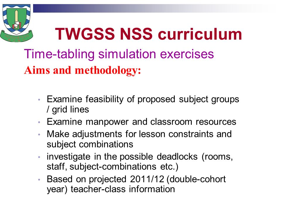 TWGSS NSS curriculum Time-tabling simulation exercises Aims and methodology: Examine feasibility of proposed subject groups / grid lines Examine manpower and classroom resources Make adjustments for lesson constraints and subject combinations investigate in the possible deadlocks (rooms, staff, subject-combinations etc.) Based on projected 2011/12 (double-cohort year) teacher-class information