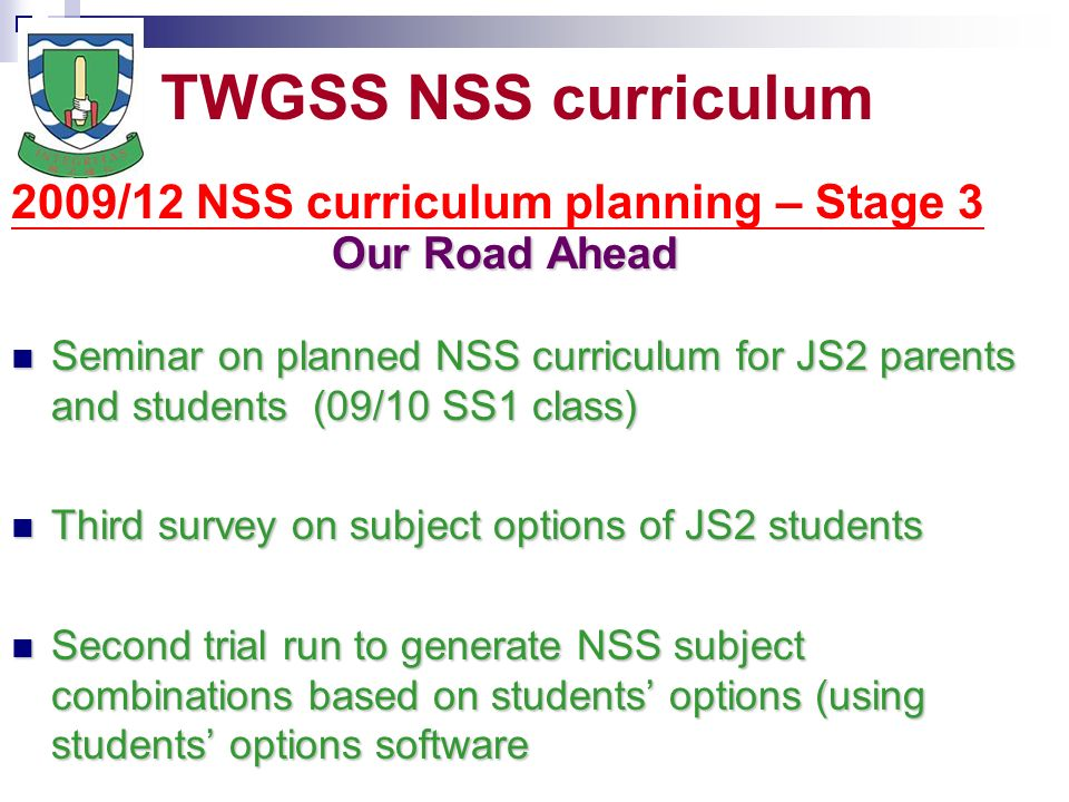 TWGSS NSS curriculum 2009/12 NSS curriculum planning – Stage 3 Our Road Ahead Seminar on planned NSS curriculum for JS2 parents and students (09/10 SS1 class) Seminar on planned NSS curriculum for JS2 parents and students (09/10 SS1 class) Third survey on subject options of JS2 students Third survey on subject options of JS2 students Second trial run to generate NSS subject combinations based on students options (using students options software Second trial run to generate NSS subject combinations based on students options (using students options software