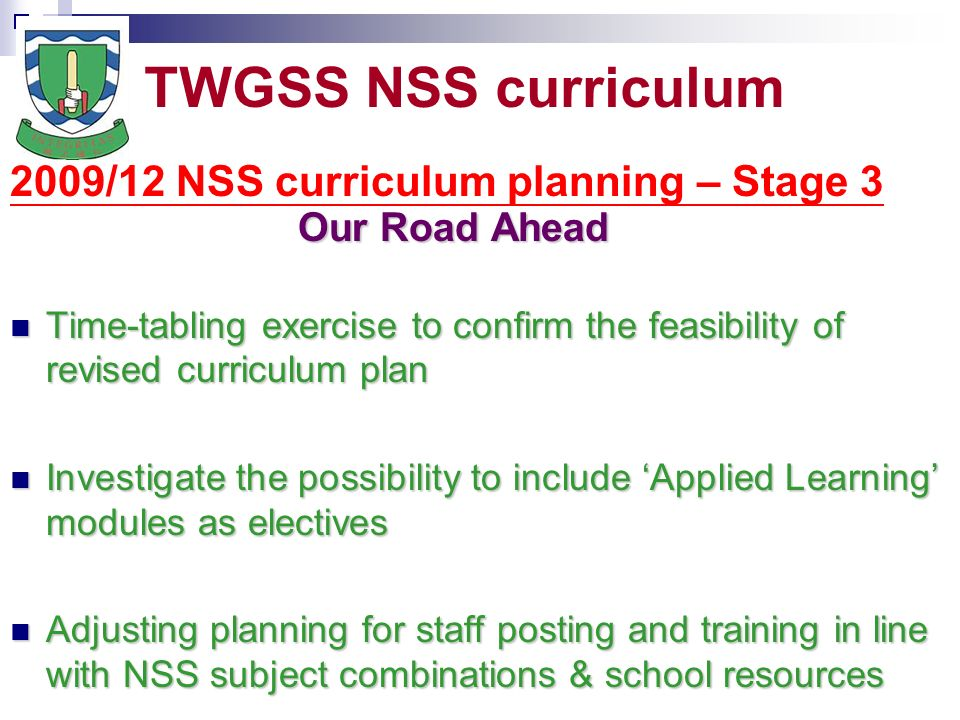 TWGSS NSS curriculum 2009/12 NSS curriculum planning – Stage 3 Our Road Ahead Time-tabling exercise to confirm the feasibility of revised curriculum plan Time-tabling exercise to confirm the feasibility of revised curriculum plan Investigate the possibility to include Applied Learning modules as electives Investigate the possibility to include Applied Learning modules as electives Adjusting planning for staff posting and training in line with NSS subject combinations & school resources Adjusting planning for staff posting and training in line with NSS subject combinations & school resources