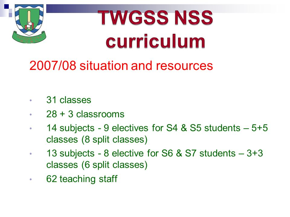 2007/08 situation and resources 31 classes classrooms 14 subjects - 9 electives for S4 & S5 students – 5+5 classes (8 split classes) 13 subjects - 8 elective for S6 & S7 students – 3+3 classes (6 split classes) 62 teaching staff