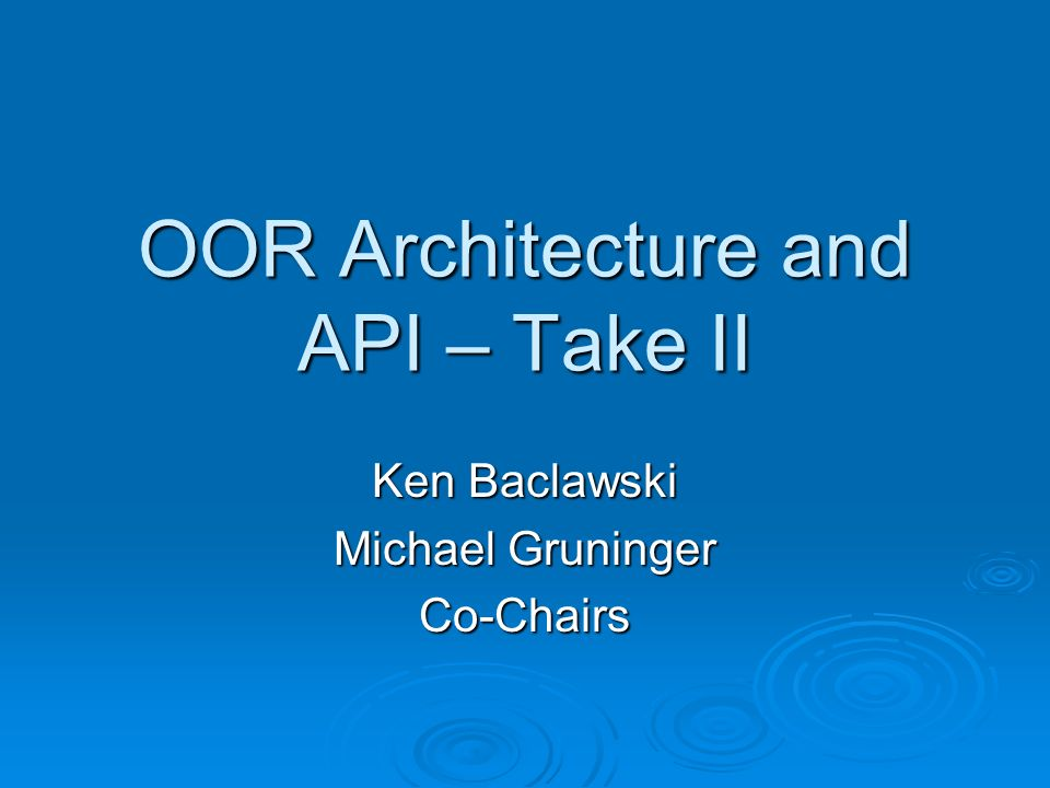 OOR Architecture and API – Take II Ken Baclawski Michael Gruninger Co-Chairs