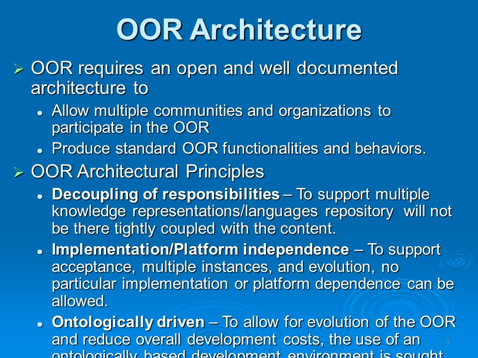 OOR Architecture OOR requires an open and well documented architecture to OOR requires an open and well documented architecture to Allow multiple communities and organizations to participate in the OOR Allow multiple communities and organizations to participate in the OOR Produce standard OOR functionalities and behaviors.