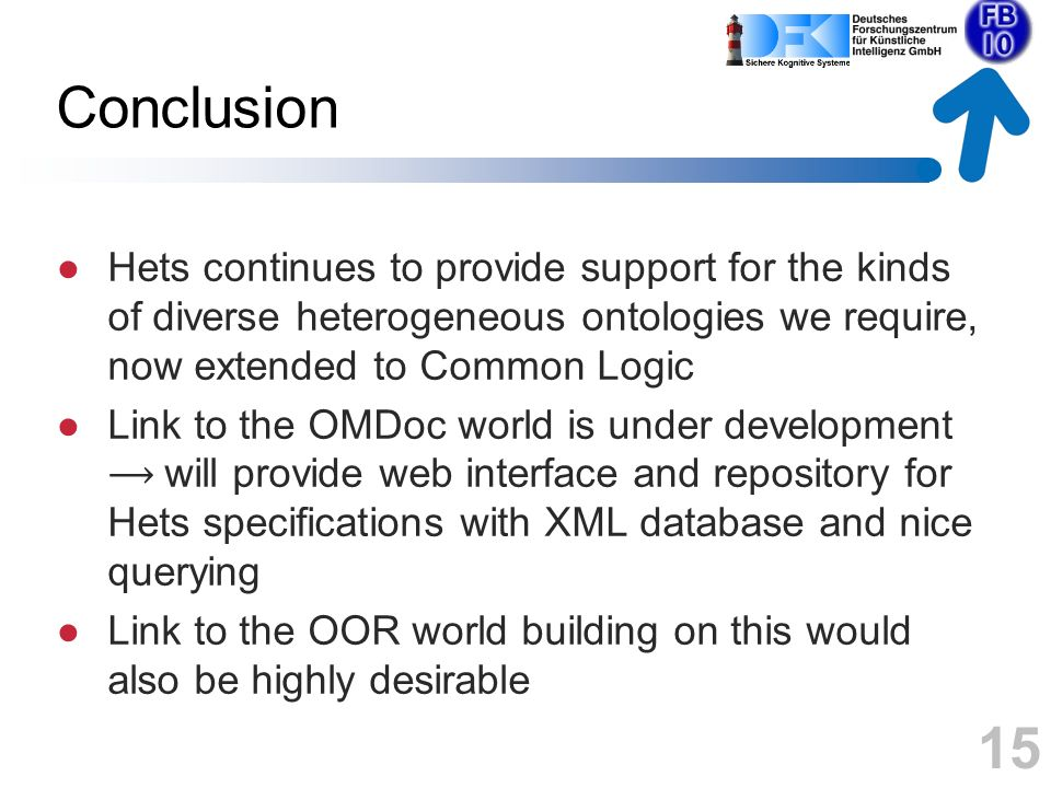 Conclusion Hets continues to provide support for the kinds of diverse heterogeneous ontologies we require, now extended to Common Logic Link to the OMDoc world is under development will provide web interface and repository for Hets specifications with XML database and nice querying Link to the OOR world building on this would also be highly desirable 15