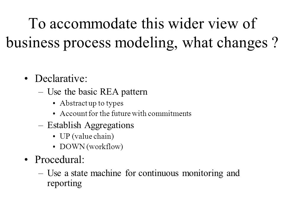 To accommodate this wider view of business process modeling, what changes .