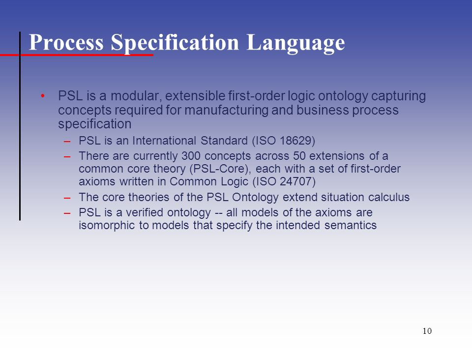 10 Process Specification Language PSL is a modular, extensible first-order logic ontology capturing concepts required for manufacturing and business process specification –PSL is an International Standard (ISO 18629) –There are currently 300 concepts across 50 extensions of a common core theory (PSL-Core), each with a set of first-order axioms written in Common Logic (ISO 24707) –The core theories of the PSL Ontology extend situation calculus –PSL is a verified ontology -- all models of the axioms are isomorphic to models that specify the intended semantics