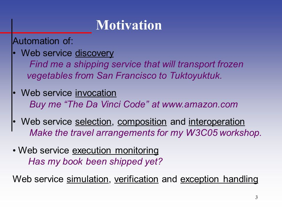 3 Motivation Automation of: Web service discovery Find me a shipping service that will transport frozen vegetables from San Francisco to Tuktoyuktuk.