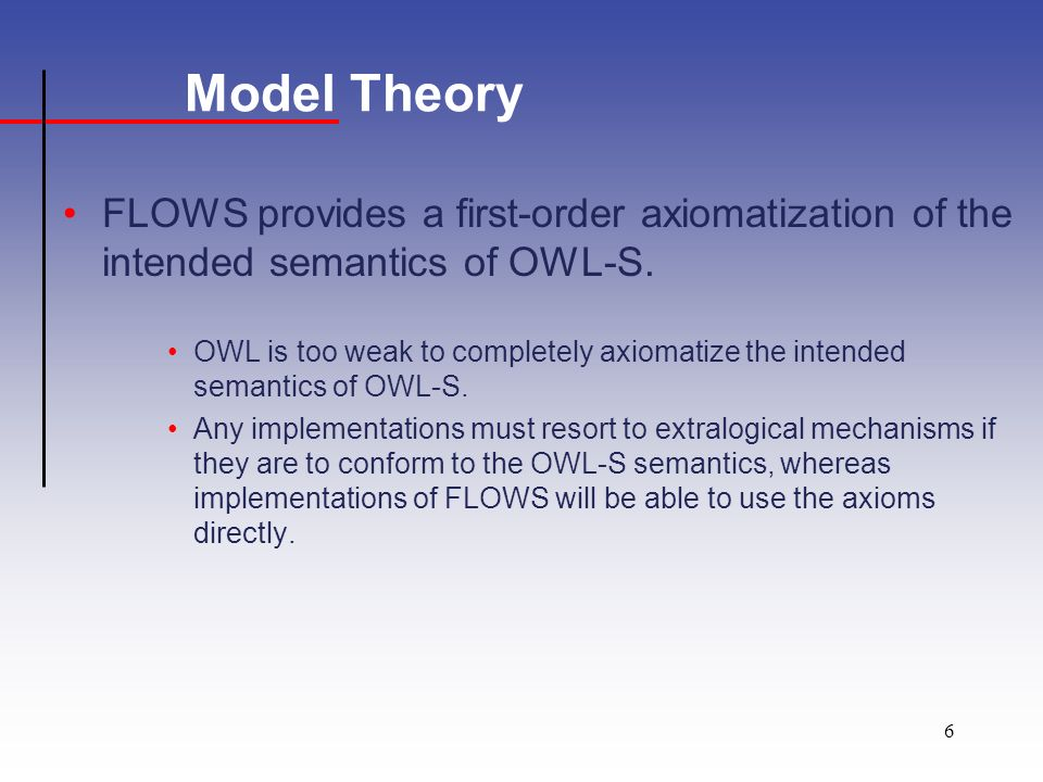 6 Model Theory FLOWS provides a first-order axiomatization of the intended semantics of OWL-S.