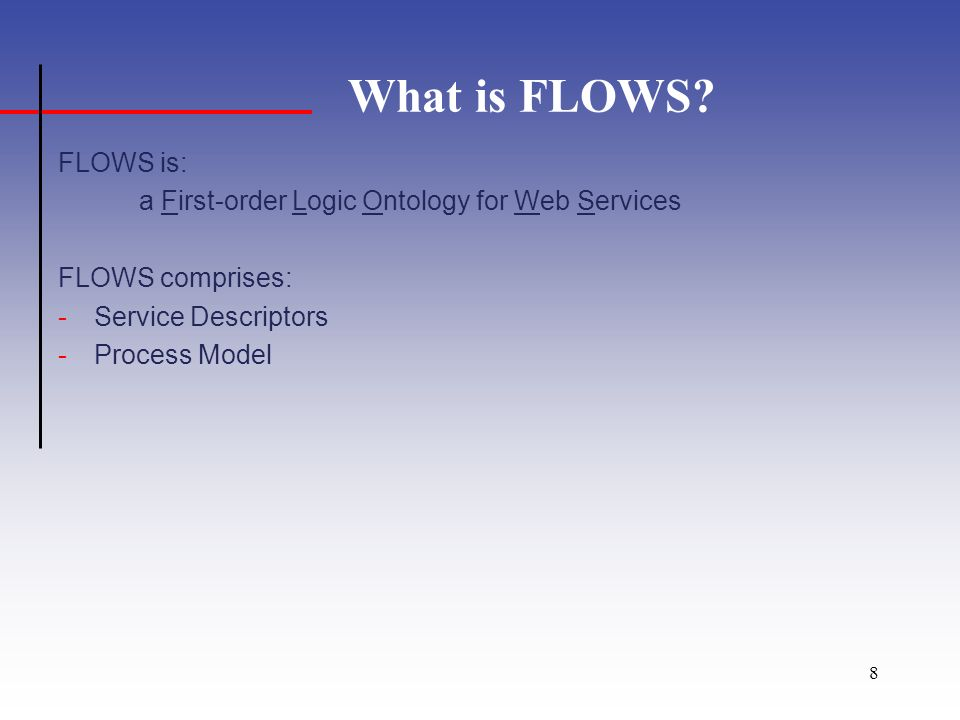9 FLOWS Process Model FLOWS Process Model consists of –a subset of the PSL Ontology –extensions for service concepts The bulk of this already exists and has been vetted.