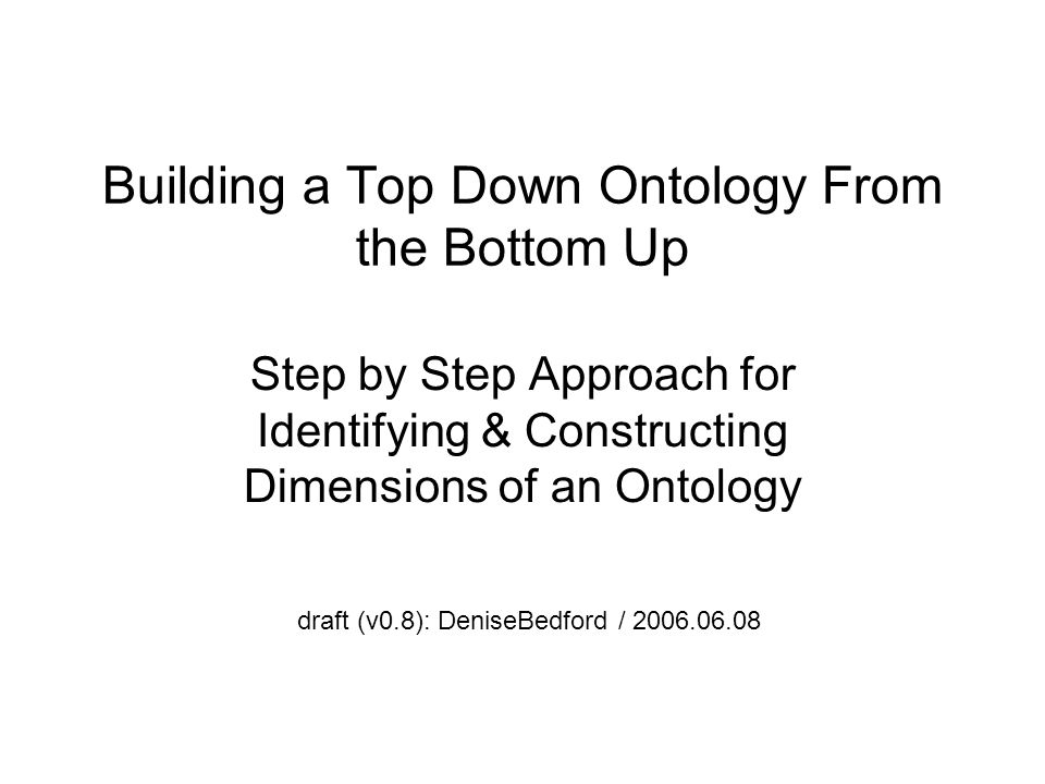 Building a Top Down Ontology From the Bottom Up Step by Step Approach for Identifying & Constructing Dimensions of an Ontology draft (v0.8): DeniseBed
