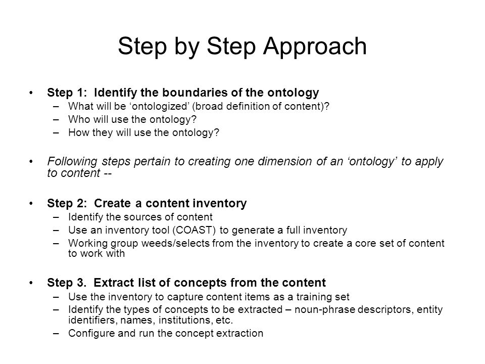 Step by Step Approach Step 1: Identify the boundaries of the ontology –What will be ontologized (broad definition of content)? –Who will use the ontol