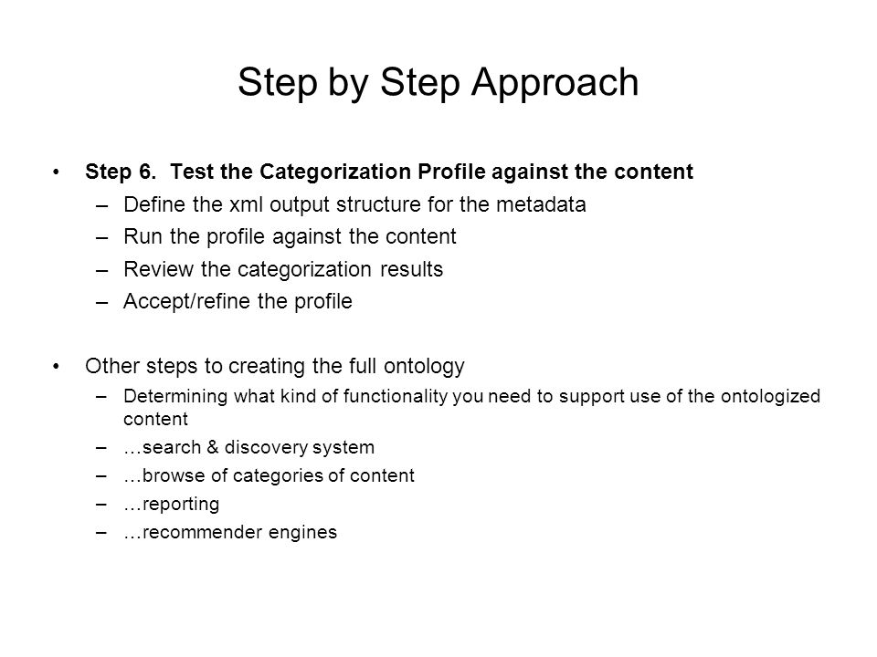 Step by Step Approach Step 6. Test the Categorization Profile against the content –Define the xml output structure for the metadata –Run the profile a