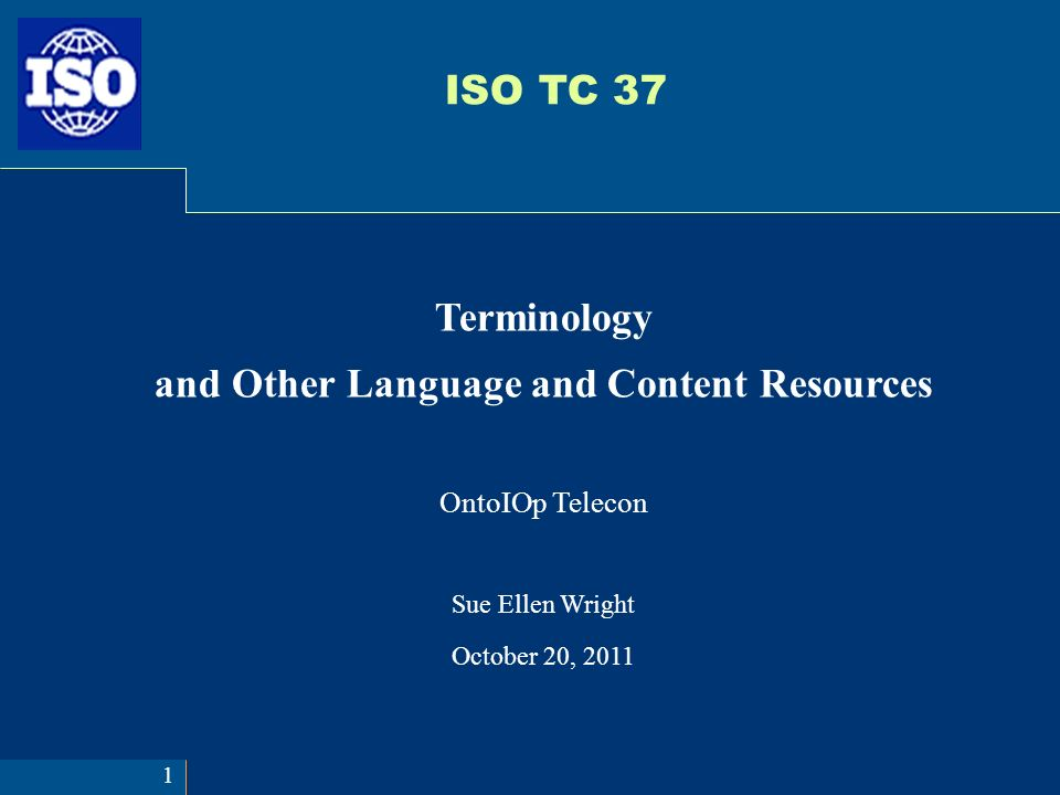 ISO TC 37 Terminology and Other Language and Content Resources OntoIOp Telecon Sue Ellen Wright October 20, 2011 1