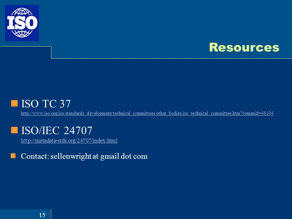 15 Resources ISO TC 37 http://www.iso.org/iso/standards_development/technical_committees/other_bodies/iso_technical_committee.htm commid=48104 http://www.iso.org/iso/standards_development/technical_committees/other_bodies/iso_technical_committee.htm commid=48104 ISO/IEC 24707 http://metadata-stds.org/24707/index.html http://metadata-stds.org/24707/index.html Contact: sellenwright at gmail dot com