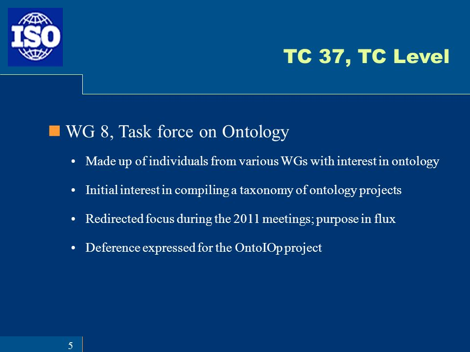 5 TC 37, TC Level WG 8, Task force on Ontology Made up of individuals from various WGs with interest in ontology Initial interest in compiling a taxonomy of ontology projects Redirected focus during the 2011 meetings; purpose in flux Deference expressed for the OntoIOp project